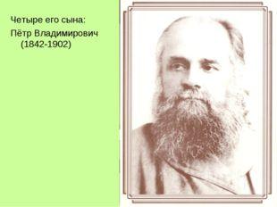 Четыре его сына: Пётр Владимирович (1842-1902)