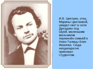 И.В. Цветаев, отец Марины Цветаевой, увидел свет в селе Дроздово под Шуей, м
