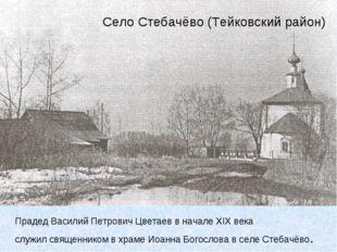 Село Стебачёво (Тейковский район) Прадед Василий Петрович Цветаев в начале XI