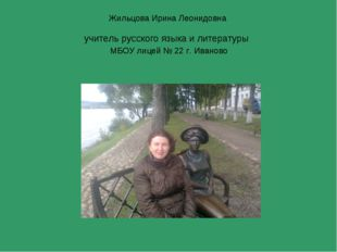 Жильцова Ирина Леонидовна учитель русского языка и литературы МБОУ лицей № 22