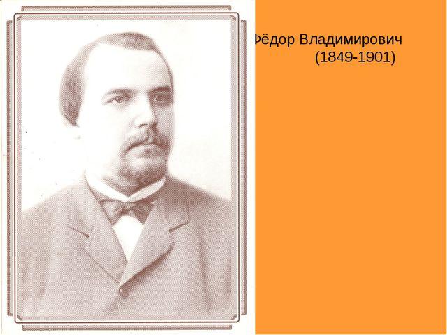 Фёдор Владимирович (1849-1901)