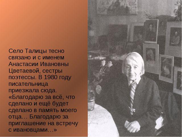 Село Талицы тесно связано и с именем Анастасии Ивановны Цветаевой, сестры по...