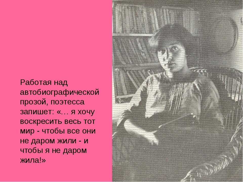 Работая над автобиографической прозой, поэтесса запишет: «… я хочу воскресит...