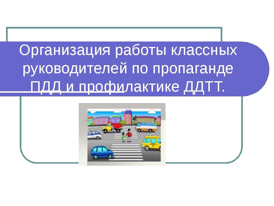 Организация работы классных руководителей по пропаганде ПДД и профилактике ДД...