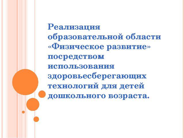 Реализация образовательной области «Физическое развитие» посредством использо...