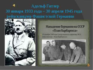 Адольф Гитлер 30 января 1933 года – 30 апреля 1945 года рейхсканцлер Фашистс