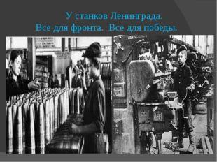 У станков Ленинграда. Все для фронта. Все для победы.