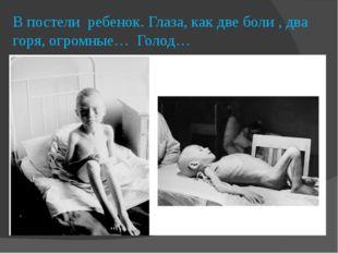 В постели ребенок. Глаза, как две боли , два горя, огромные… Голод…