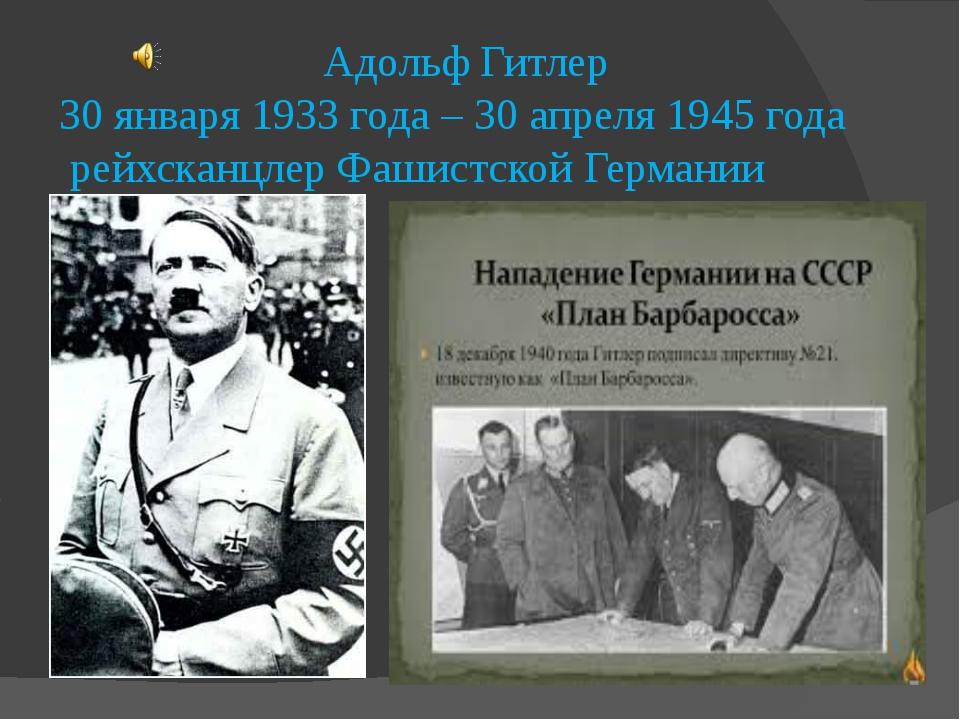 Адольф Гитлер 30 января 1933 года – 30 апреля 1945 года рейхсканцлер Фашистс...