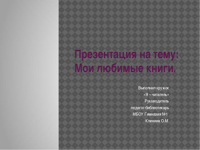 Презентация на тему: Мои любимые книги. Выполнил кружок «Я – читатель» Руково...