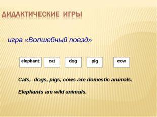 игра «Волшебный поезд» Cats, dogs, pigs, cows are domestic animals. Elephants