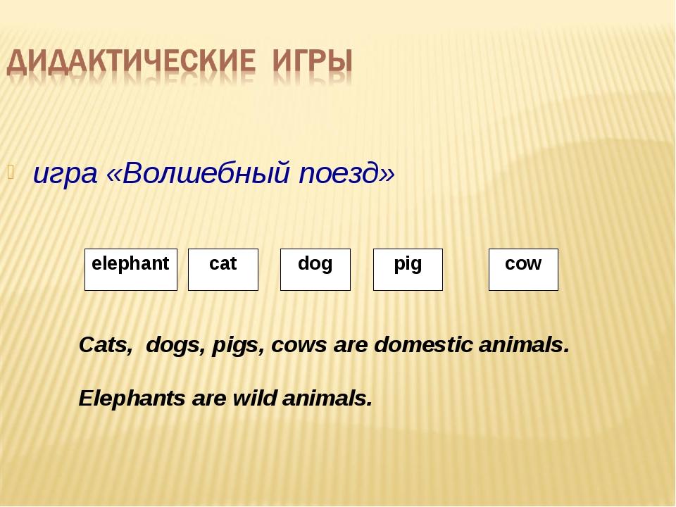 игра «Волшебный поезд» Cats, dogs, pigs, cows are domestic animals. Elephants...