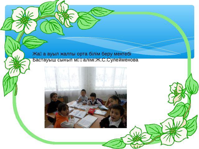 Жаңа ауыл жалпы орта білім беру мектебі Бастауыш сынып мұғалімі:Ж.С.Сулейменова