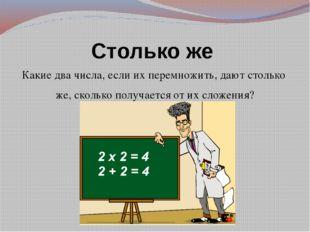 Столько же Какие два числа, если их перемножить, дают столько же, сколько пол