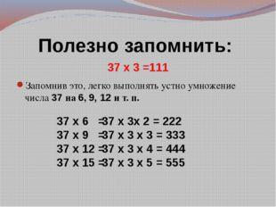 Полезно запомнить: 37 х 3 =111 Запомнив это, легко выполнять устно умножение