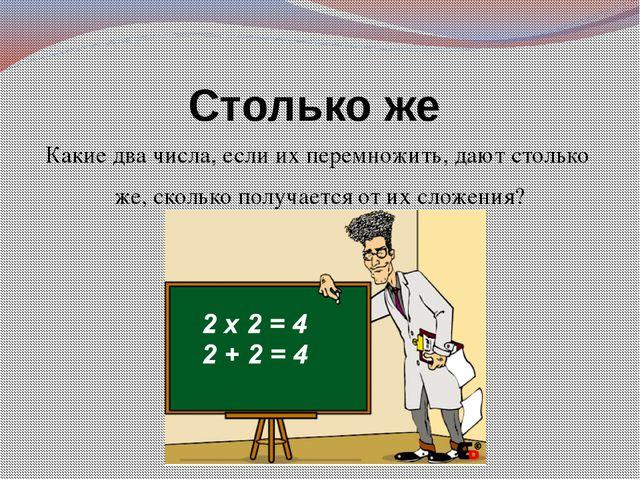 Столько же Какие два числа, если их перемножить, дают столько же, сколько пол...