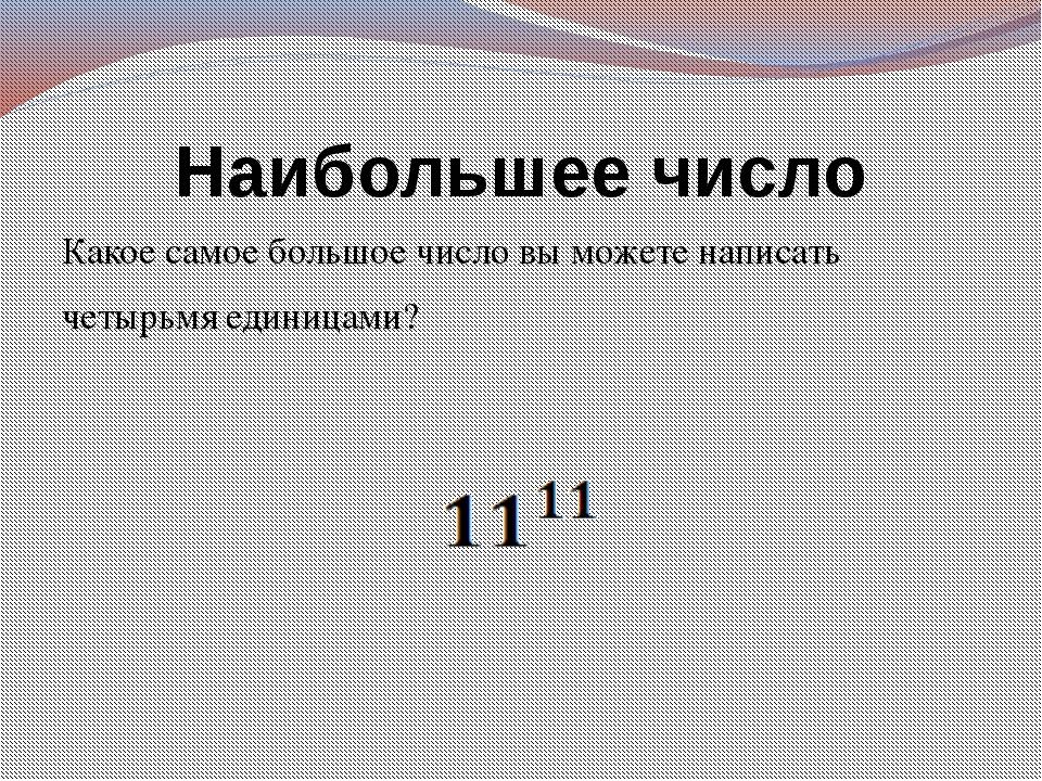 Наибольшее число Какое самое большое число вы можете написать четырьмя единиц...