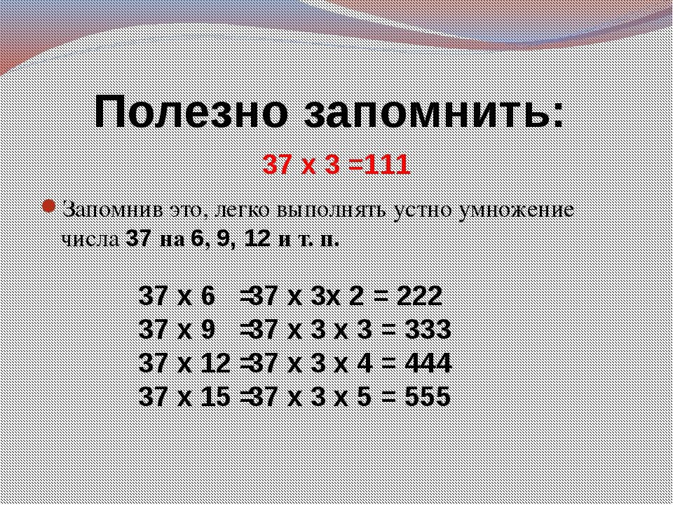 Полезно запомнить: 37 х 3 =111 Запомнив это, легко выполнять устно умножение...