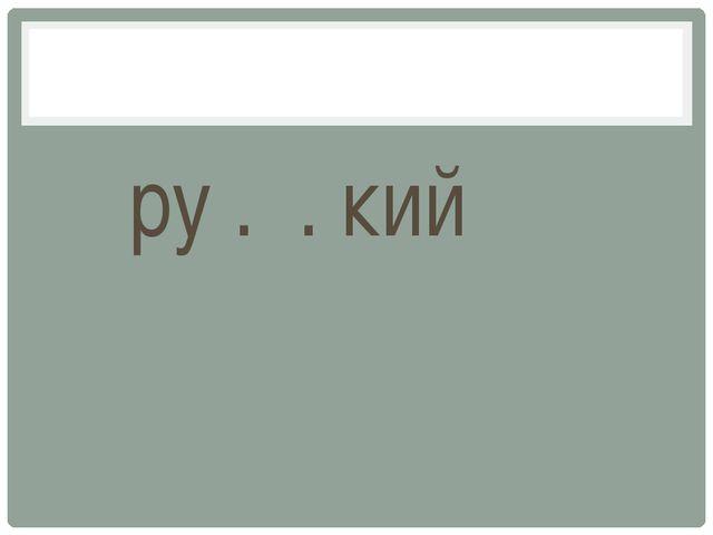 ру . . кий