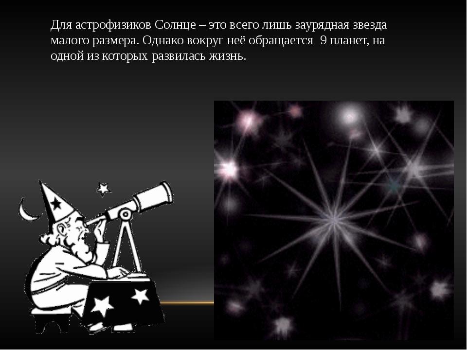 Для астрофизиков Солнце – это всего лишь заурядная звезда малого размера. Одн...