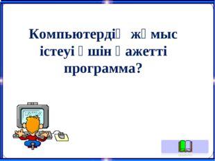 Компьютердің жұмыс істеуі үшін қажетті программа?