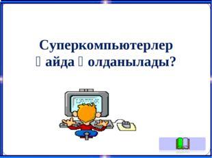 Суперкомпьютерлер қайда қолданылады?