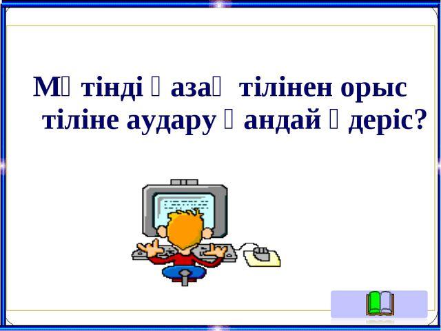 Мәтінді қазақ тілінен орыс тіліне аудару қандай үдеріс?