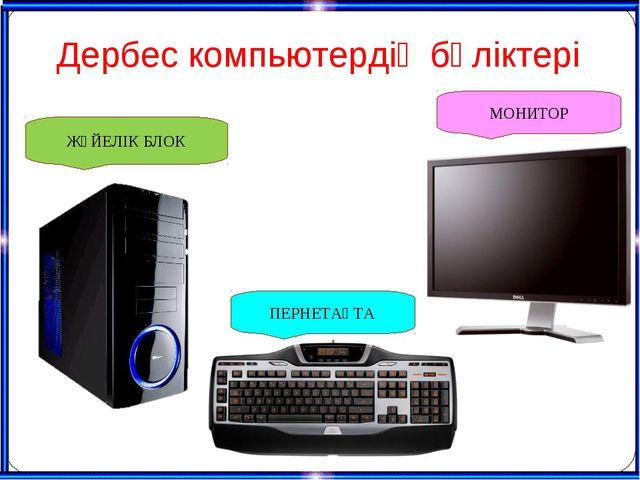 Дербес компьютердің бөліктері ЖҮЙЕЛІК БЛОК МОНИТОР ПЕРНЕТАҚТА