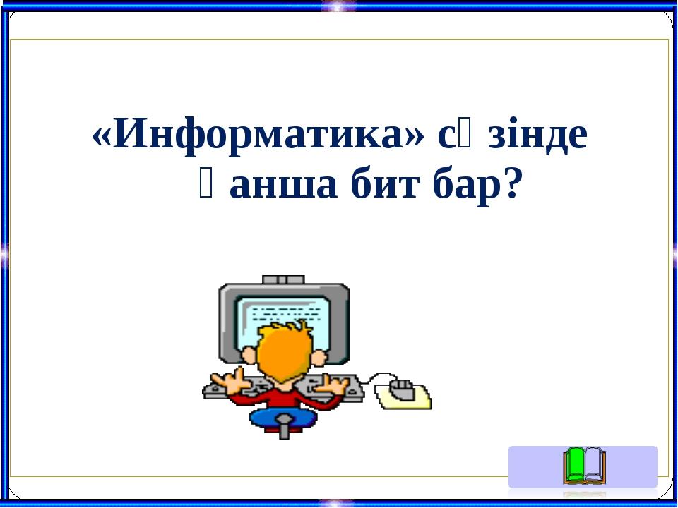 «Информатика» сөзінде қанша бит бар?