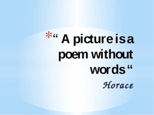 """ A picture is a poem without words "" Horace"
