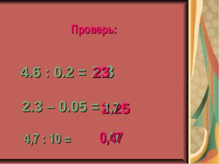 4.6 : 0.2 = 2.3 23 2.3 – 0.05 = 2.25 Проверь: 1,7 4,7 : 10 = 47 0,47