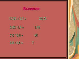 Вычисли: 17,03 + 3,7 = 20,73 2,82 -1,4 = 1,42 7,5 * 0,6 = 45 2,8 : 0,4 = 7