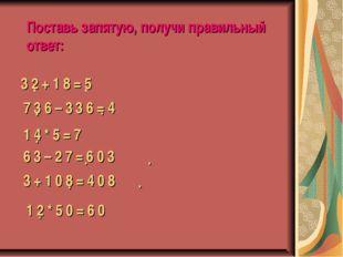 Поставь запятую, получи правильный ответ: 3 2 + 1 8 = 5 . . 7 3 6 – 3 3 6 = 4