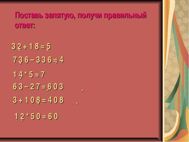Поставь запятую, получи правильный ответ: 3 2 + 1 8 = 5 . . 7 3 6 – 3 3 6 = 4...