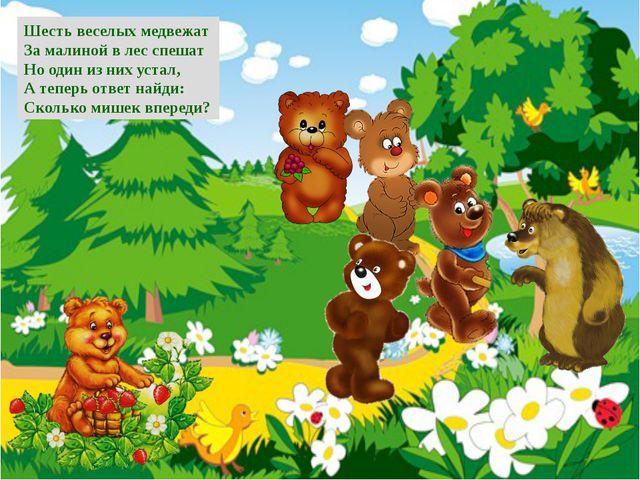 Шесть веселых медвежат За малиной в лес спешат Но один из них устал, А теперь...