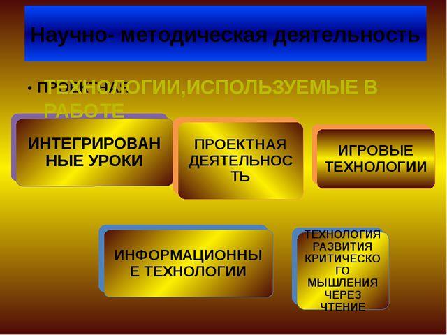 Научно- методическая деятельность ТЕХНОЛОГИИ,ИСПОЛЬЗУЕМЫЕ В РАБОТЕ