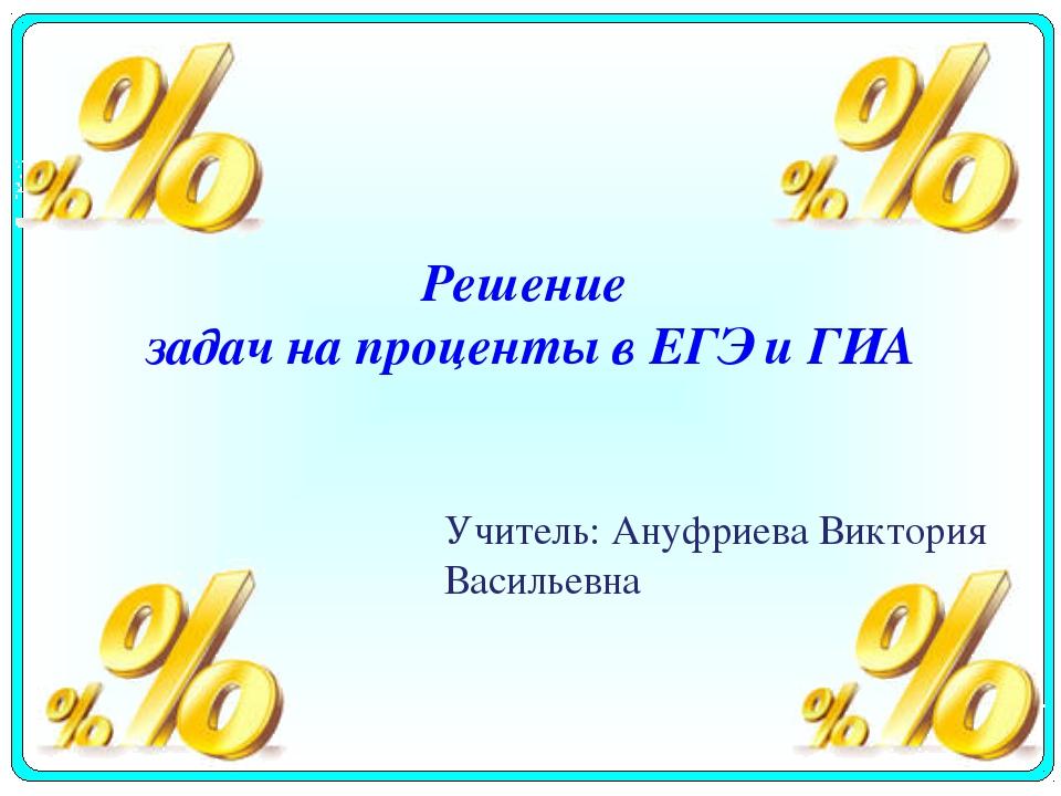 Решение задач на проценты в ЕГЭ и ГИА Учитель: Ануфриева Виктория Васильевна