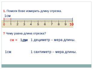 1дм 1см 1 сантиметр – мера длины. 1. Помоги Вове измерить длину отрезка. ? Че