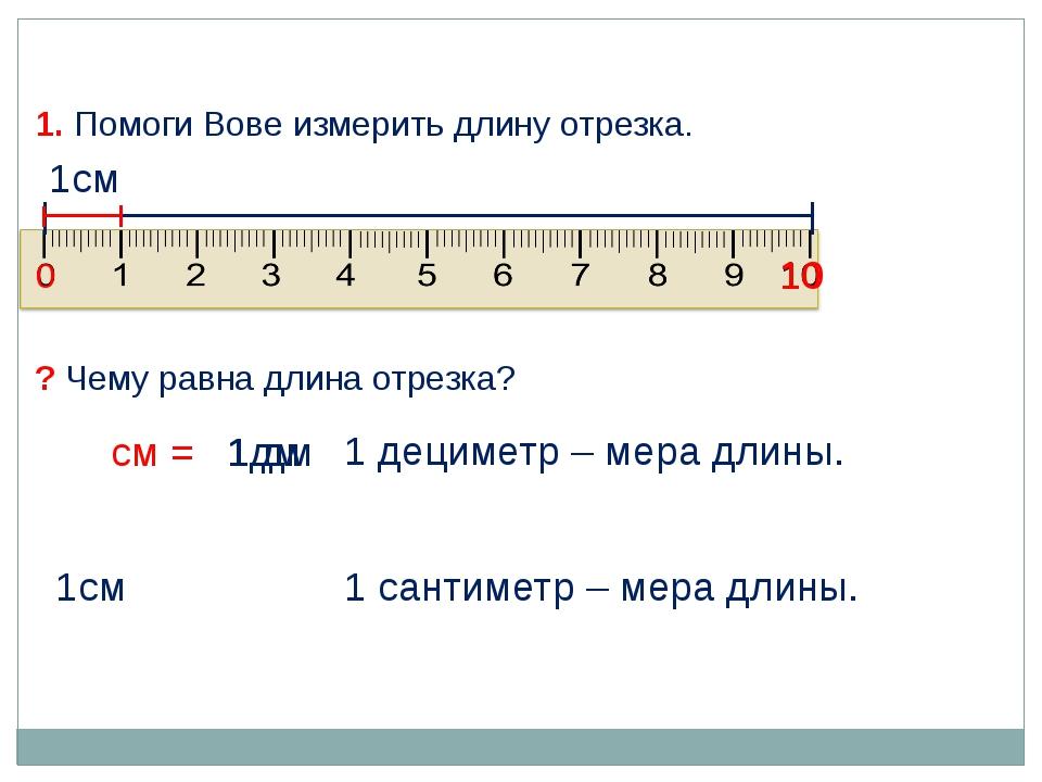 1дм 1см 1 сантиметр – мера длины. 1. Помоги Вове измерить длину отрезка. ? Че...