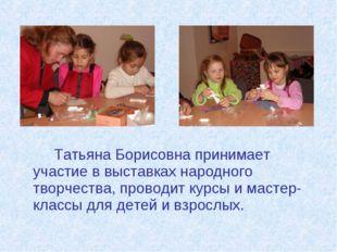 Татьяна Борисовна принимает участие в выставках народного творчества, прово