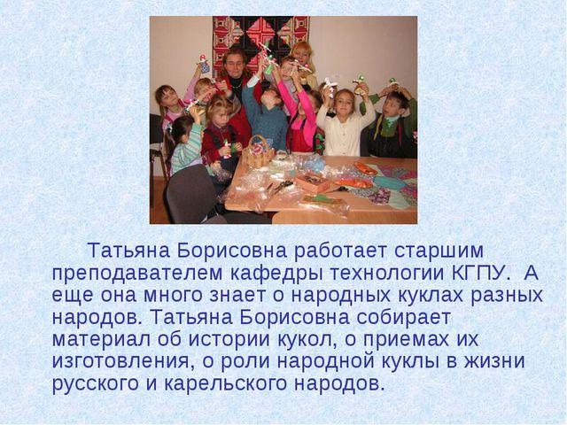 Татьяна Борисовна работает старшим преподавателем кафедры технологии КГПУ....