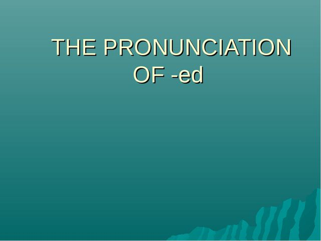THE PRONUNCIATION OF -ed
