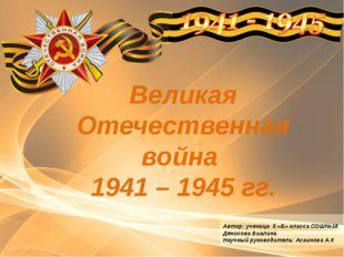 Великая Отечественная война 1941 – 1945 гг. Автор: ученица 5 «Б» класса СОШ№1