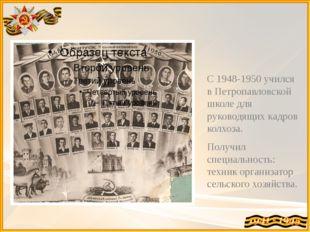 С 1948-1950 учился в Петропавловской школе для руководящих кадров колхоза. По