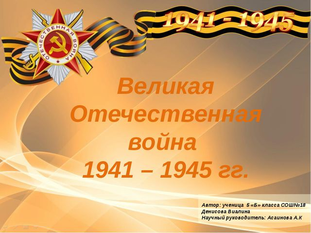 Великая Отечественная война 1941 – 1945 гг. Автор: ученица 5 «Б» класса СОШ№1...