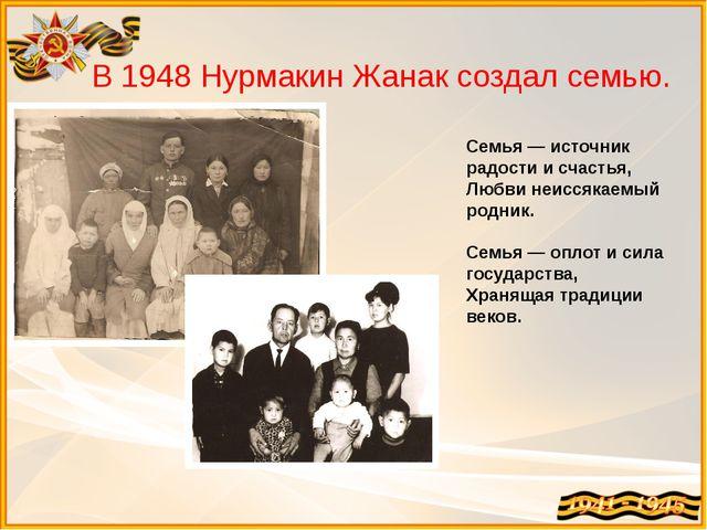 В 1948 Нурмакин Жанак создал семью. Семья — источник радости и счастья, Любви...