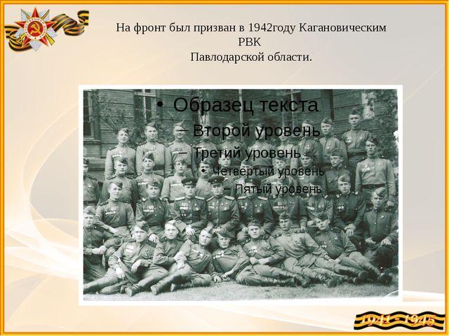 На фронт был призван в 1942году Кагановическим РВК Павлодарской области.