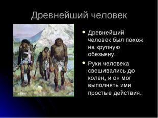 Древнейший человек Древнейший человек был похож на крупную обезьяну. Руки чел