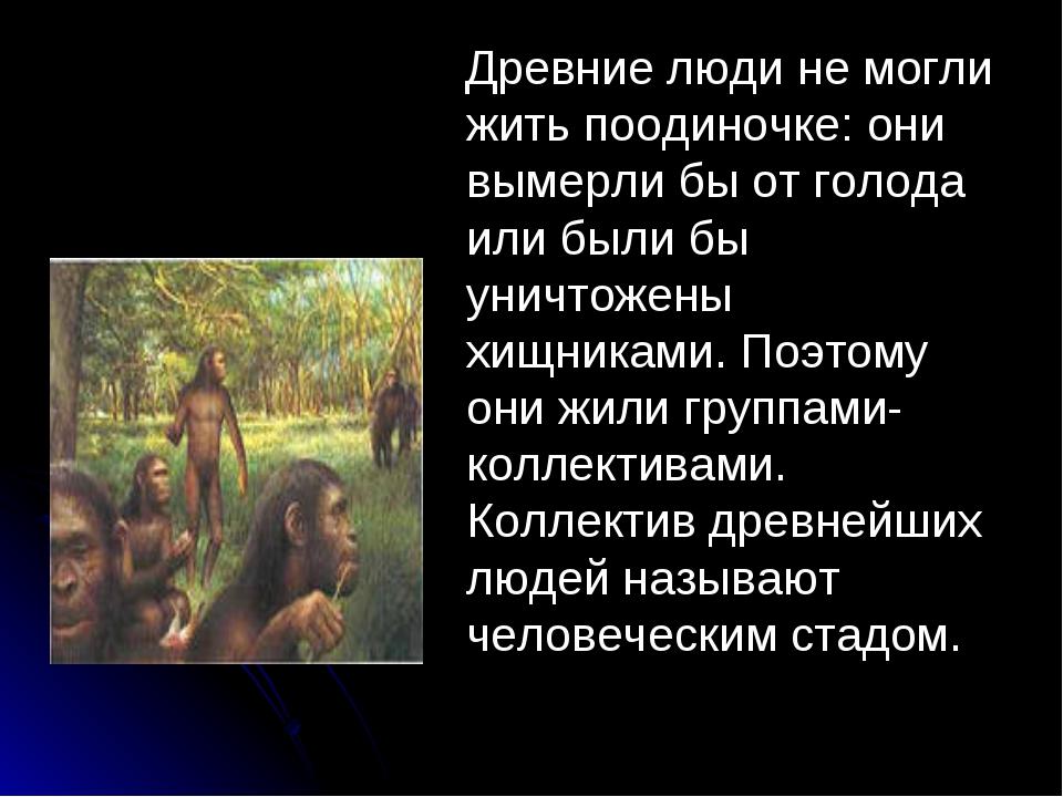 . Древние люди не могли жить поодиночке: они вымерли бы от голода или были б...