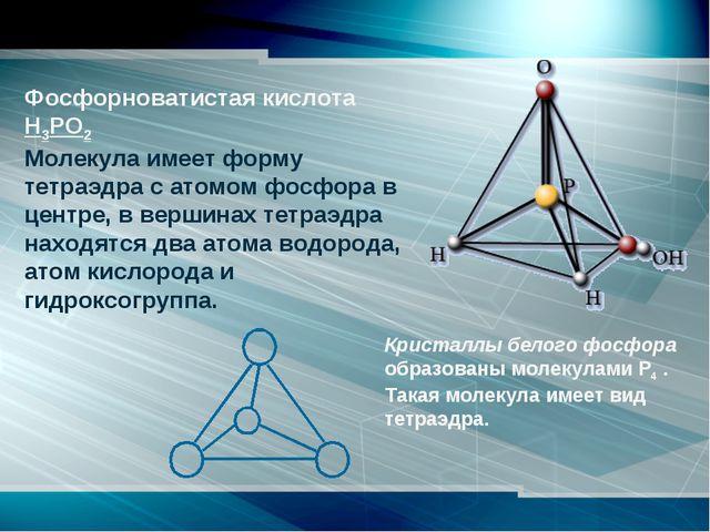 Фосфорноватистая кислота Н3РО2 Молекула имеет форму тетраэдра с атомом фосф...